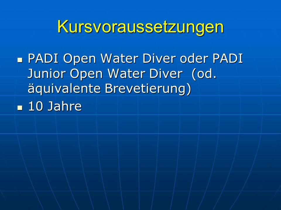 Kursvoraussetzungen PADI Open Water Diver oder PADI Junior Open Water Diver (od. äquivalente Brevetierung) PADI Open Water Diver oder PADI Junior Open
