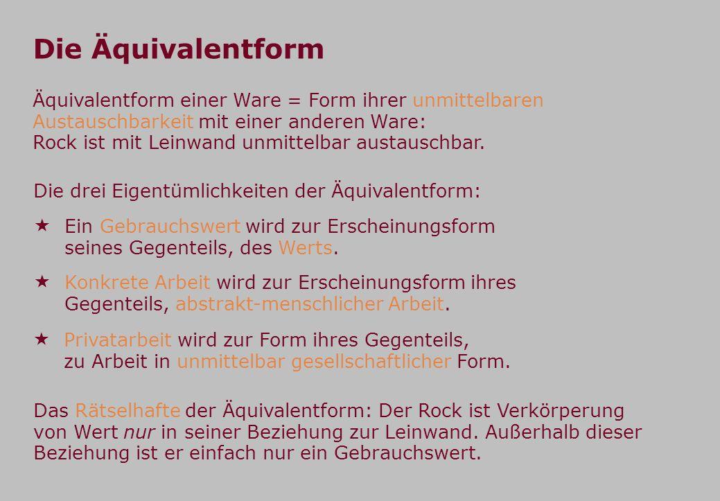 Die Äquivalentform Äquivalentform einer Ware = Form ihrer unmittelbaren Austauschbarkeit mit einer anderen Ware: Rock ist mit Leinwand unmittelbar aus