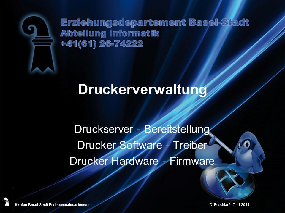 Kanton Basel-Stadt C. Reschke / 17.11.2011 Druckerverwaltung Druckserver - Bereitstellung Drucker Software - Treiber Drucker Hardware - Firmware Erzie