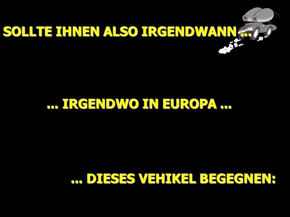 SOLLTE IHNEN ALSO IRGENDWANN...... IRGENDWO IN EUROPA...... DIESES VEHIKEL BEGEGNEN: