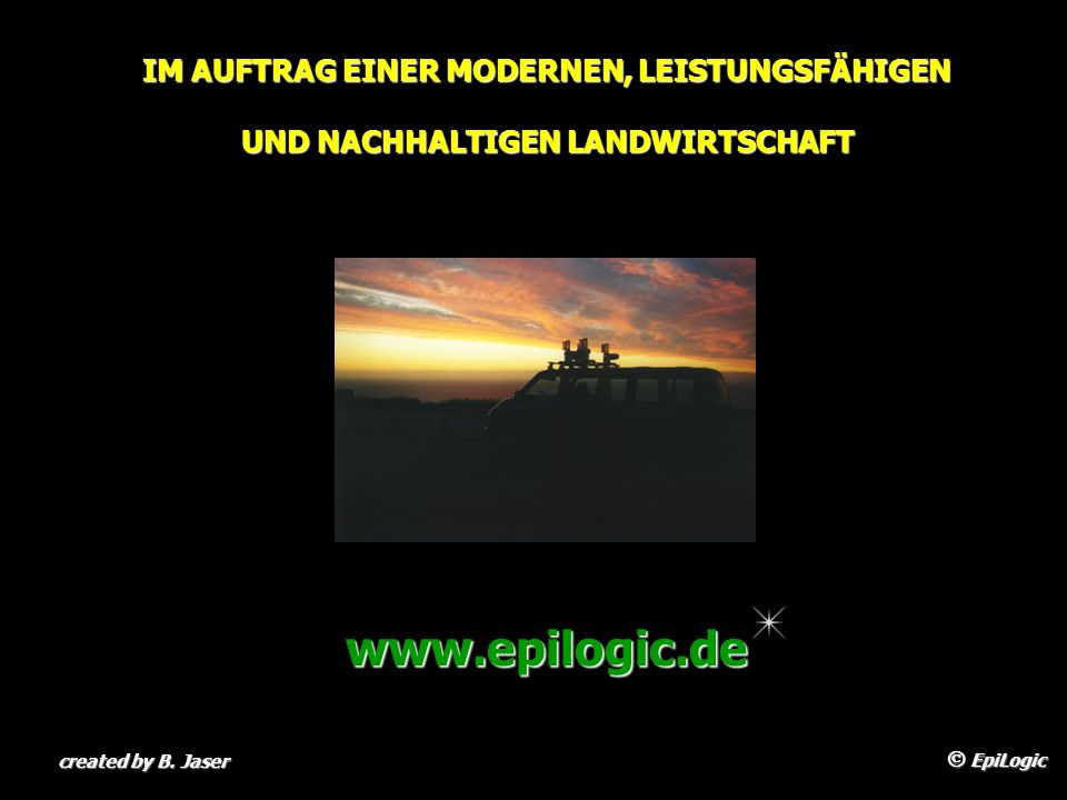 IM AUFTRAG EINER MODERNEN, LEISTUNGSFÄHIGEN UND NACHHALTIGEN LANDWIRTSCHAFT EpiLogic EpiLogic created by B. Jaser www.epilogic.de
