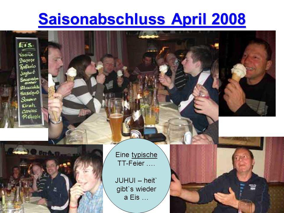 Saisonabschluss April 2008 Eine typische TT-Feier …. JUHUI – heit` gibt`s wieder a Eis …