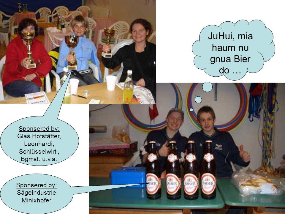 JuHui, mia haum nu gnua Bier do … Sponsered by: Sägeindustrie Minixhofer Sponsered by: Glas Hofstätter, Leonhardi, Schlüsselwirt, Bgmst. u.v.a.