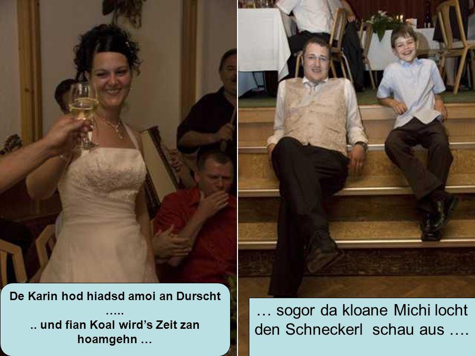 De Karin hod hiadsd amoi an Durscht ….... und fian Koal wirds Zeit zan hoamgehn … … sogor da kloane Michi locht den Schneckerl schau aus ….