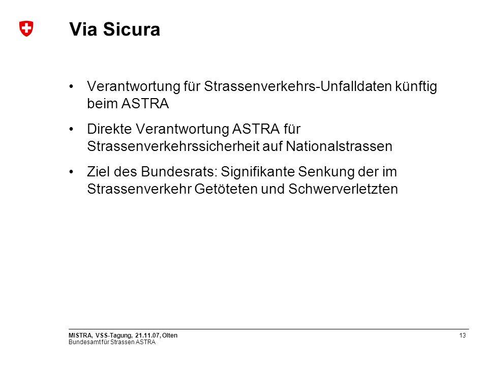 Bundesamt für Strassen ASTRA MISTRA, VSS-Tagung, 21.11.07, Olten13 Via Sicura Verantwortung für Strassenverkehrs-Unfalldaten künftig beim ASTRA Direkt