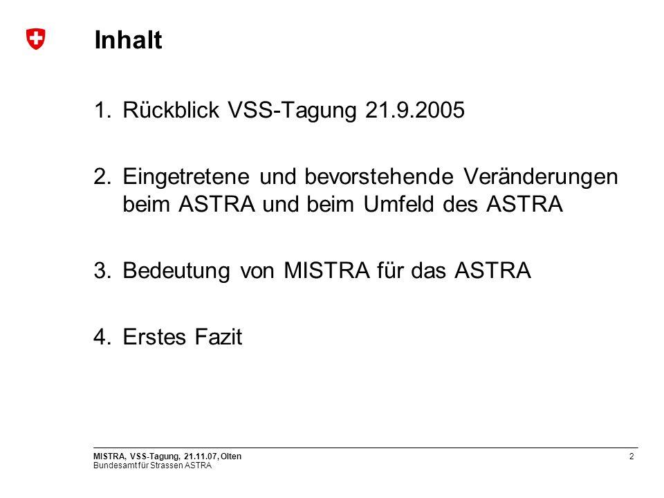 Bundesamt für Strassen ASTRA MISTRA, VSS-Tagung, 21.11.07, Olten2 Inhalt 1.Rückblick VSS-Tagung 21.9.2005 2.Eingetretene und bevorstehende Veränderungen beim ASTRA und beim Umfeld des ASTRA 3.Bedeutung von MISTRA für das ASTRA 4.Erstes Fazit