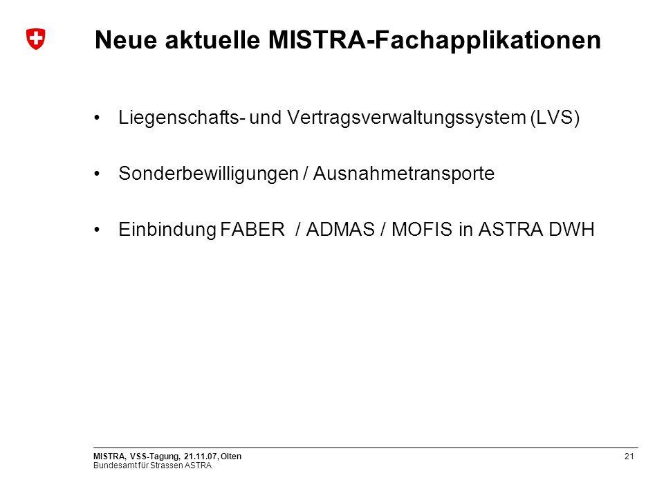 Bundesamt für Strassen ASTRA MISTRA, VSS-Tagung, 21.11.07, Olten21 Neue aktuelle MISTRA-Fachapplikationen Liegenschafts- und Vertragsverwaltungssystem (LVS) Sonderbewilligungen / Ausnahmetransporte Einbindung FABER / ADMAS / MOFIS in ASTRA DWH