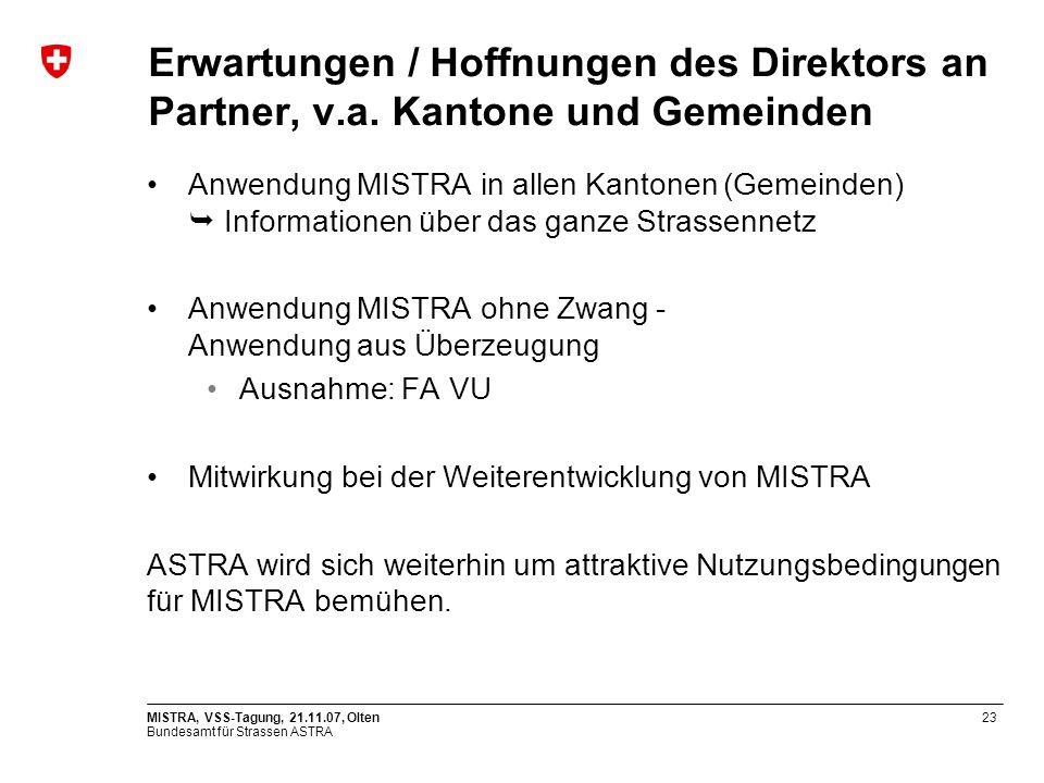 Bundesamt für Strassen ASTRA MISTRA, VSS-Tagung, 21.11.07, Olten23 Erwartungen / Hoffnungen des Direktors an Partner, v.a. Kantone und Gemeinden Anwen