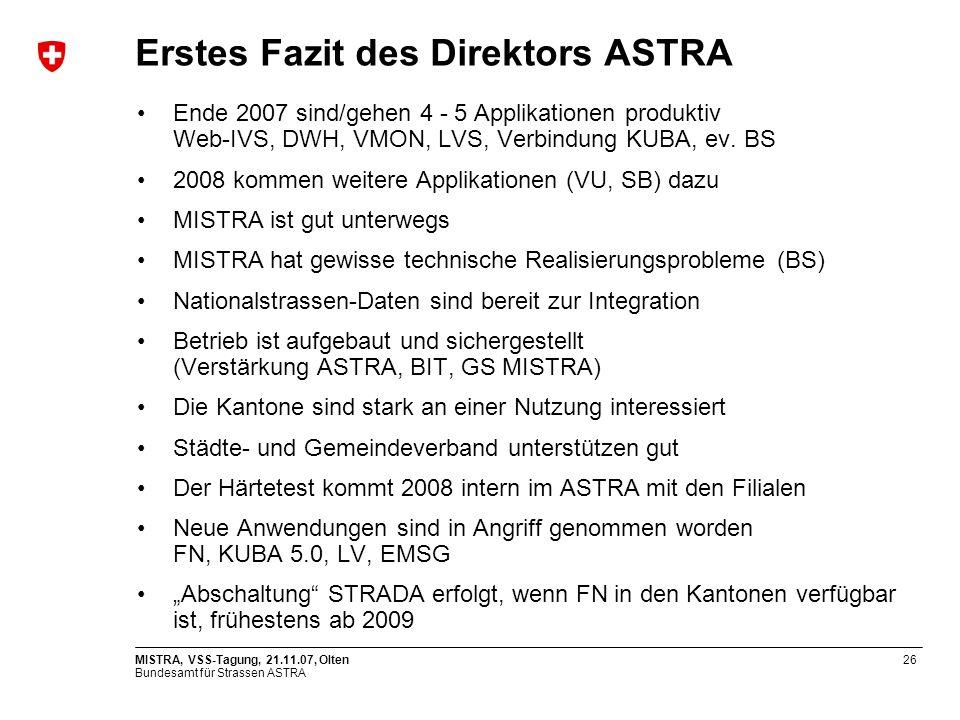 Bundesamt für Strassen ASTRA MISTRA, VSS-Tagung, 21.11.07, Olten26 Erstes Fazit des Direktors ASTRA Ende 2007 sind/gehen 4 - 5 Applikationen produktiv Web-IVS, DWH, VMON, LVS, Verbindung KUBA, ev.