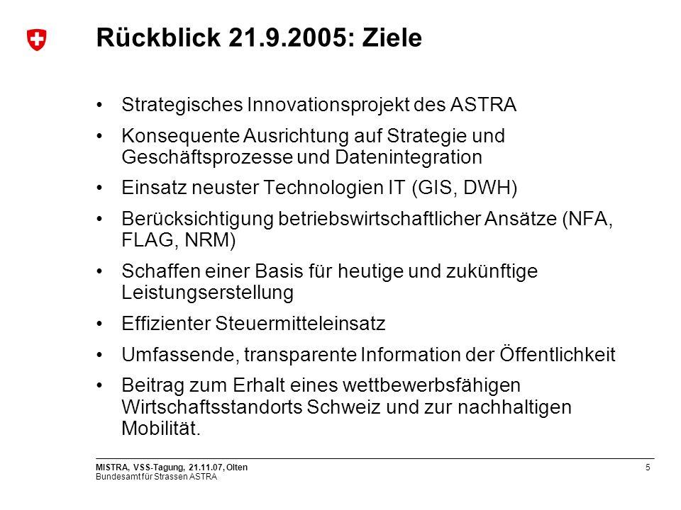 Bundesamt für Strassen ASTRA MISTRA, VSS-Tagung, 21.11.07, Olten5 Rückblick 21.9.2005: Ziele Strategisches Innovationsprojekt des ASTRA Konsequente Ausrichtung auf Strategie und Geschäftsprozesse und Datenintegration Einsatz neuster Technologien IT (GIS, DWH) Berücksichtigung betriebswirtschaftlicher Ansätze (NFA, FLAG, NRM) Schaffen einer Basis für heutige und zukünftige Leistungserstellung Effizienter Steuermitteleinsatz Umfassende, transparente Information der Öffentlichkeit Beitrag zum Erhalt eines wettbewerbsfähigen Wirtschaftsstandorts Schweiz und zur nachhaltigen Mobilität.