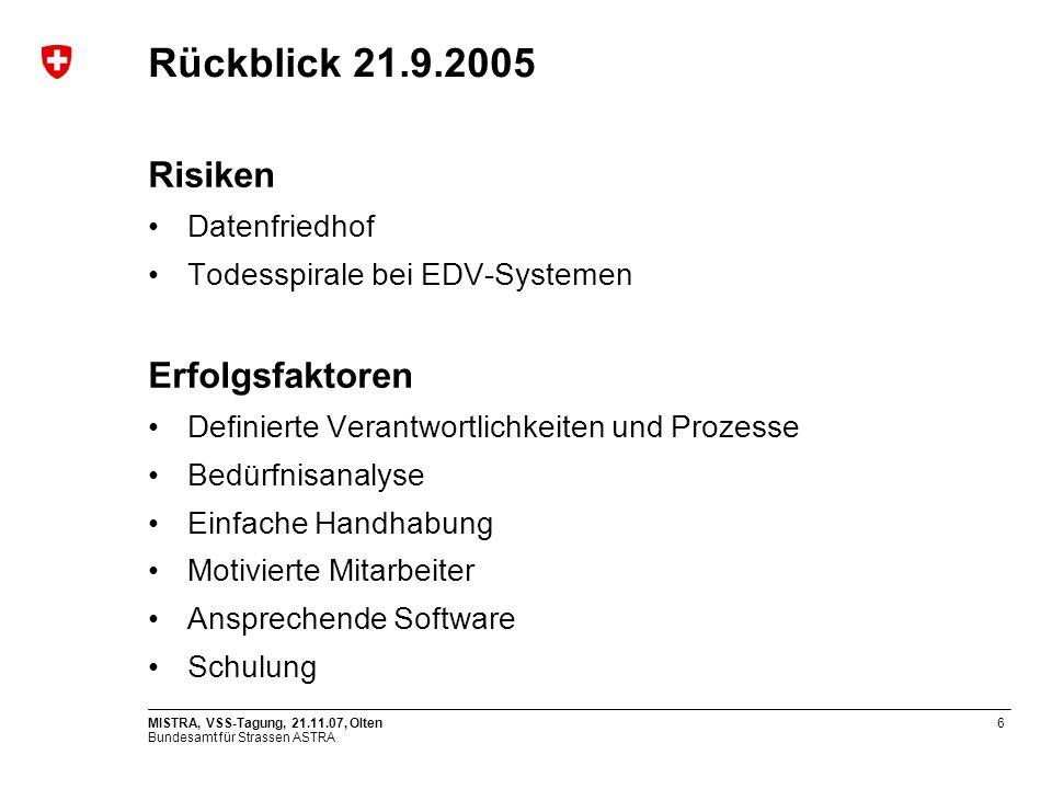 Bundesamt für Strassen ASTRA MISTRA, VSS-Tagung, 21.11.07, Olten6 Rückblick 21.9.2005 Risiken Datenfriedhof Todesspirale bei EDV-Systemen Erfolgsfakto