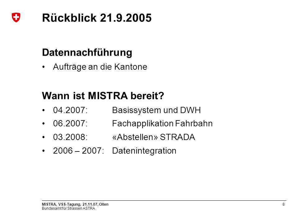 Bundesamt für Strassen ASTRA MISTRA, VSS-Tagung, 21.11.07, Olten8 Rückblick 21.9.2005 Datennachführung Aufträge an die Kantone Wann ist MISTRA bereit.