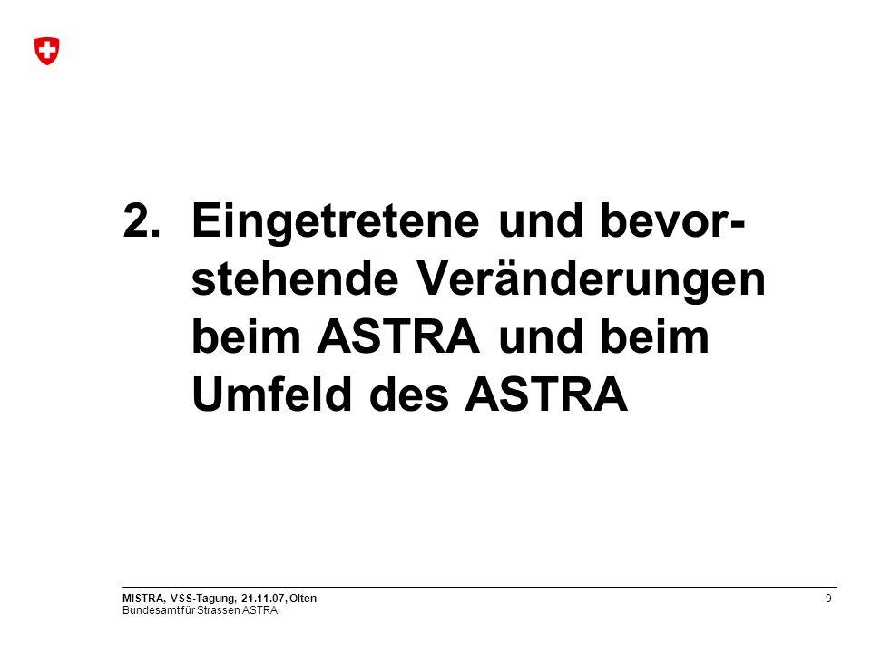 Bundesamt für Strassen ASTRA MISTRA, VSS-Tagung, 21.11.07, Olten9 2.Eingetretene und bevor- stehende Veränderungen beim ASTRA und beim Umfeld des ASTRA