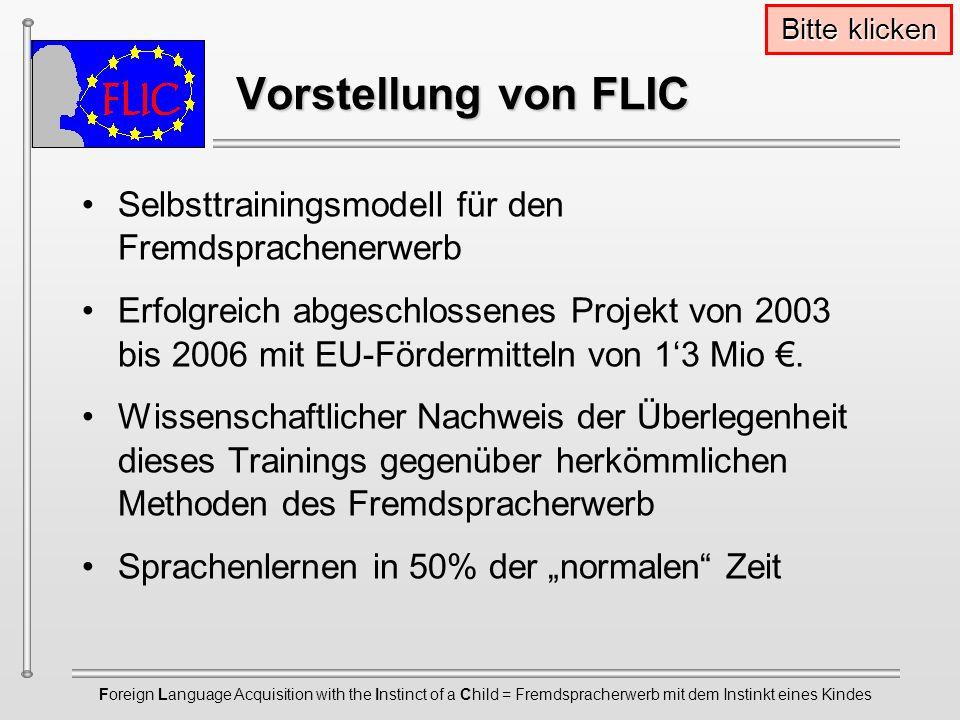 Foreign Language Acquisition with the Instinct of a Child = Fremdspracherwerb mit dem Instinkt eines Kindes Vorstellung von FLIC Vorstellung von FLIC Selbsttrainingsmodell für den Fremdsprachenerwerb Erfolgreich abgeschlossenes Projekt von 2003 bis 2006 mit EU-Fördermitteln von 13 Mio.