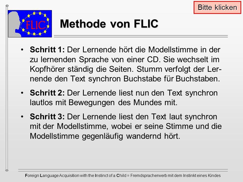 Foreign Language Acquisition with the Instinct of a Child = Fremdspracherwerb mit dem Instinkt eines Kindes Methode von FLIC Methode von FLIC Schritt 1: Der Lernende hört die Modellstimme in der zu lernenden Sprache von einer CD.