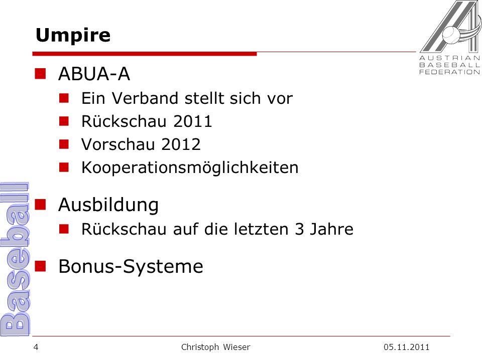 Christoph Wieser 05.11.20114 Umpire ABUA-A Ein Verband stellt sich vor Rückschau 2011 Vorschau 2012 Kooperationsmöglichkeiten Ausbildung Rückschau auf die letzten 3 Jahre Bonus-Systeme