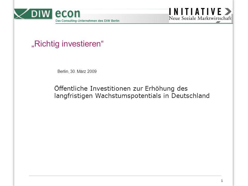 1 Richtig investieren Berlin, 30. März 2009 Öffentliche Investitionen zur Erhöhung des langfristigen Wachstumspotentials in Deutschland