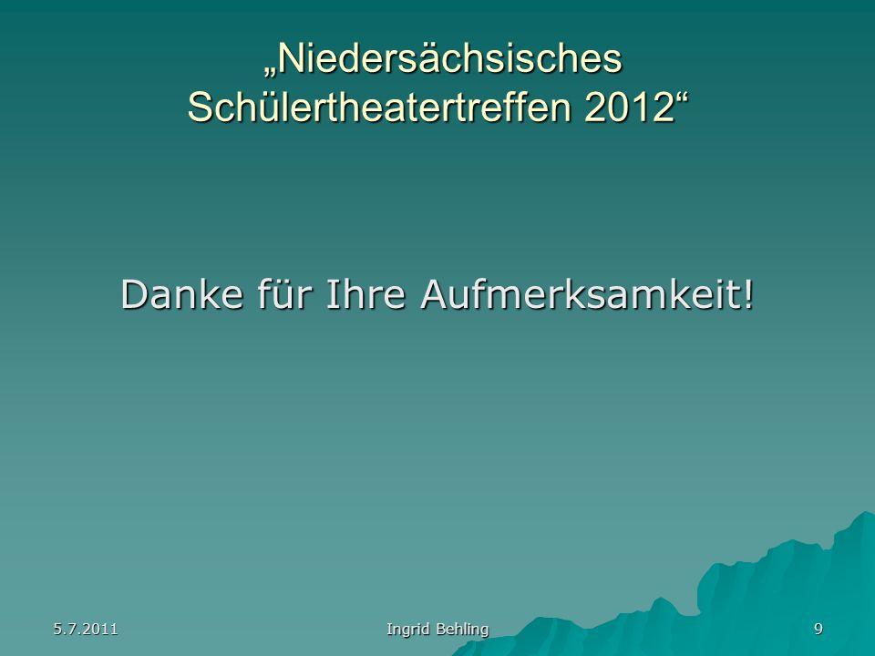 5.7.2011 Ingrid Behling 9 Niedersächsisches Schülertheatertreffen 2012 Niedersächsisches Schülertheatertreffen 2012 Danke für Ihre Aufmerksamkeit!