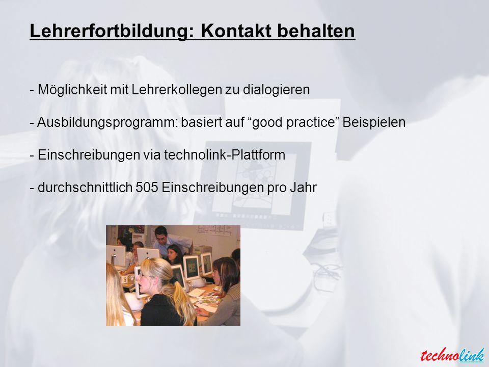 Lehrerfortbildung: Kontakt behalten - Möglichkeit mit Lehrerkollegen zu dialogieren - Ausbildungsprogramm: basiert auf good practice Beispielen - Einschreibungen via technolink-Plattform - durchschnittlich 505 Einschreibungen pro Jahr