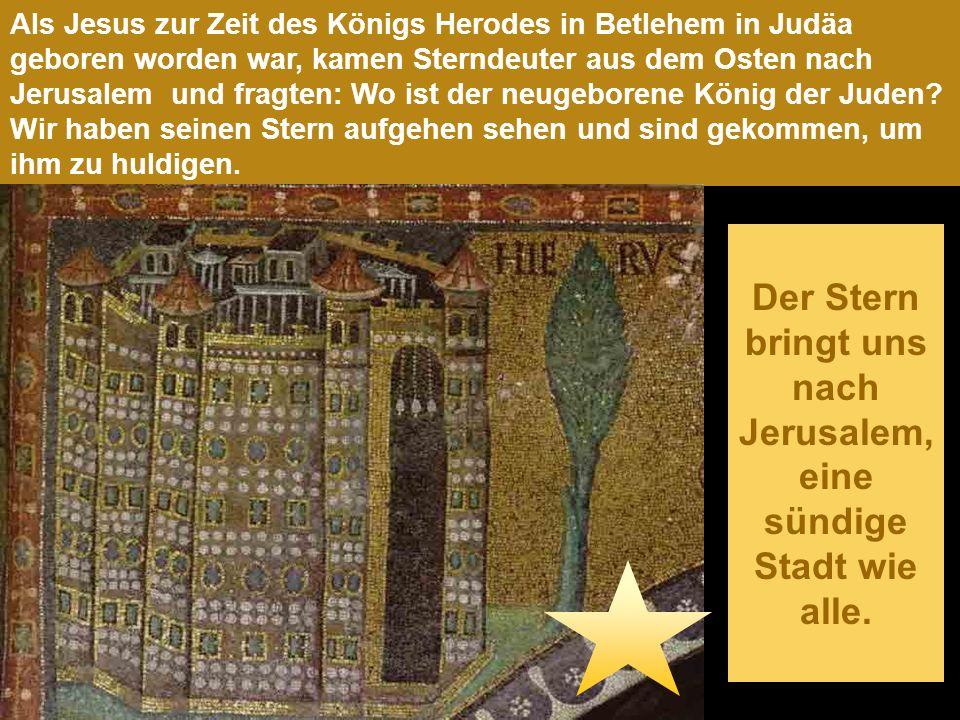 Als Jesus zur Zeit des Königs Herodes in Betlehem in Judäa geboren worden war, kamen Sterndeuter aus dem Osten nach Jerusalem und fragten: Wo ist der neugeborene König der Juden.