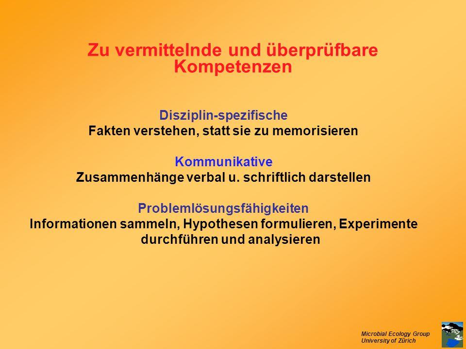 Microbial Ecology Group University of Zürich Zu vermittelnde und überprüfbare Kompetenzen Disziplin-spezifische Fakten verstehen, statt sie zu memoris