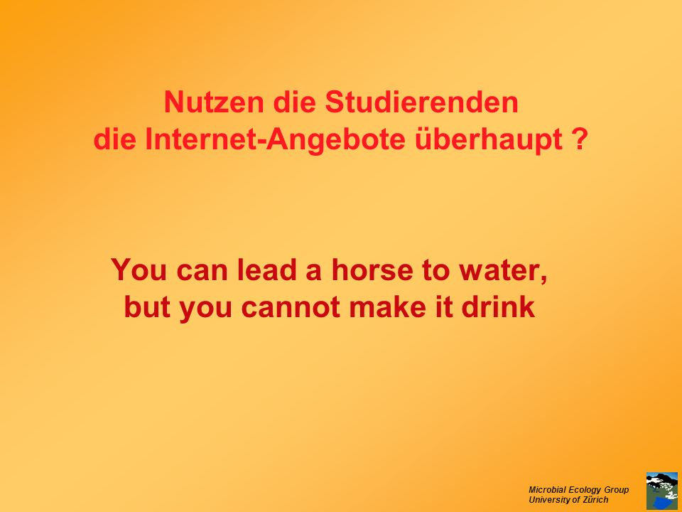 Microbial Ecology Group University of Zürich Nutzen die Studierenden die Internet-Angebote überhaupt ? You can lead a horse to water, but you cannot m