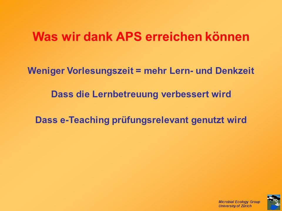 Microbial Ecology Group University of Zürich Was wir dank APS erreichen können Weniger Vorlesungszeit = mehr Lern- und Denkzeit Dass die Lernbetreuung
