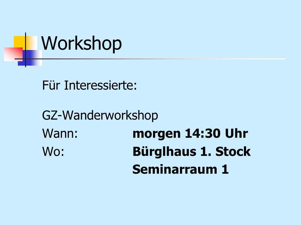 Workshop Für Interessierte: GZ-Wanderworkshop Wann:morgen 14:30 Uhr Wo:Bürglhaus 1. Stock Seminarraum 1