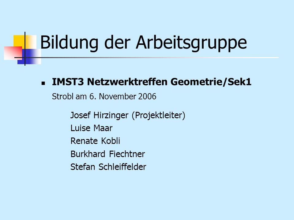 Bildung der Arbeitsgruppe IMST3 Netzwerktreffen Geometrie/Sek1 Strobl am 6. November 2006 Josef Hirzinger (Projektleiter) Luise Maar Renate Kobli Burk