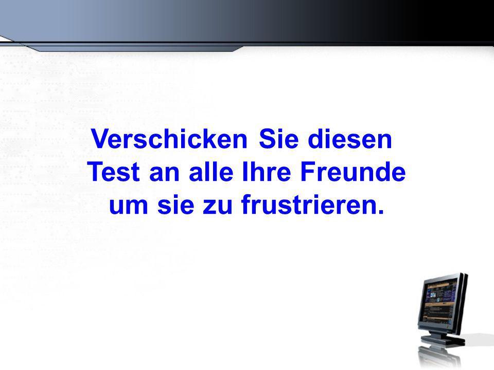 Verschicken Sie diesen Test an alle Ihre Freunde um sie zu frustrieren.