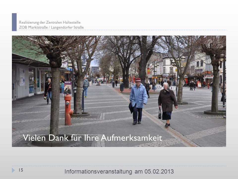Realisierung der Zentralen Haltestelle ZOB Marktstraße / Langendorfer Straße Informationsveranstaltung am 05.02.2013 15 Vielen Dank für Ihre Aufmerksamkeit