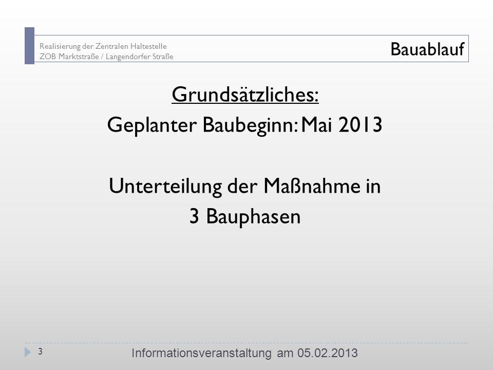 Realisierung der Zentralen Haltestelle ZOB Marktstraße / Langendorfer Straße Bauablauf Grundsätzliches: Geplanter Baubeginn: Mai 2013 Unterteilung der Maßnahme in 3 Bauphasen Informationsveranstaltung am 05.02.2013 3