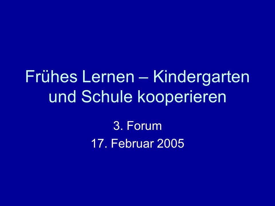 Frühes Lernen – Kindergarten und Schule kooperieren 3. Forum 17. Februar 2005