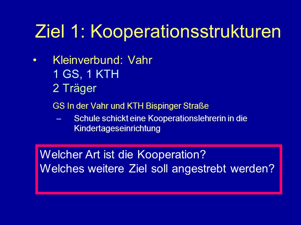 Ziel 1: Kooperationsstrukturen Kleinverbund: Vahr 1 GS, 1 KTH 2 Träger GS In der Vahr und KTH Bispinger Straße –Schule schickt eine Kooperationslehrer