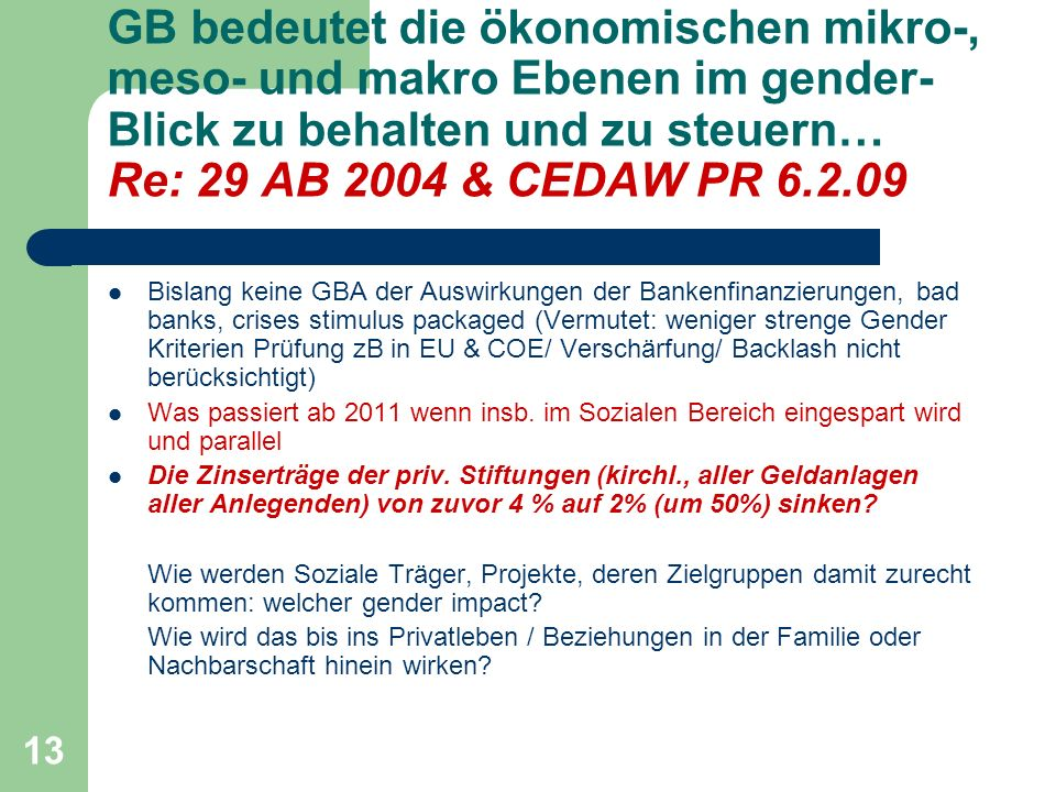 13 GB bedeutet die ökonomischen mikro-, meso- und makro Ebenen im gender- Blick zu behalten und zu steuern… Re: 29 AB 2004 & CEDAW PR 6.2.09 Bislang keine GBA der Auswirkungen der Bankenfinanzierungen, bad banks, crises stimulus packaged (Vermutet: weniger strenge Gender Kriterien Prüfung zB in EU & COE/ Verschärfung/ Backlash nicht berücksichtigt) Was passiert ab 2011 wenn insb.