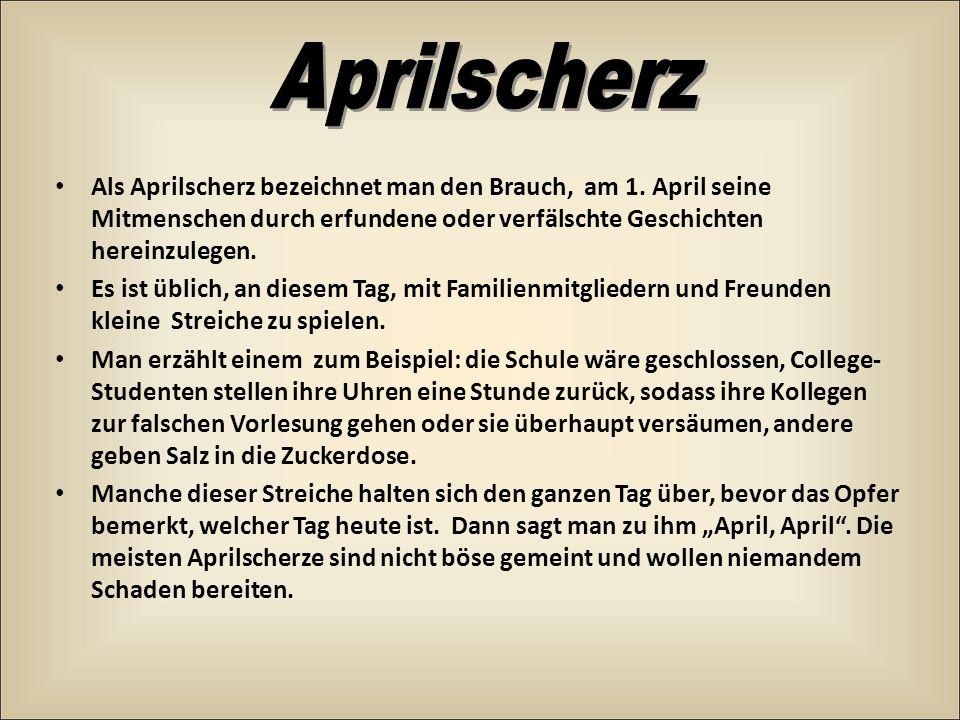 Als Aprilscherz bezeichnet man den Brauch, am 1. April seine Mitmenschen durch erfundene oder verfälschte Geschichten hereinzulegen. Es ist üblich, an
