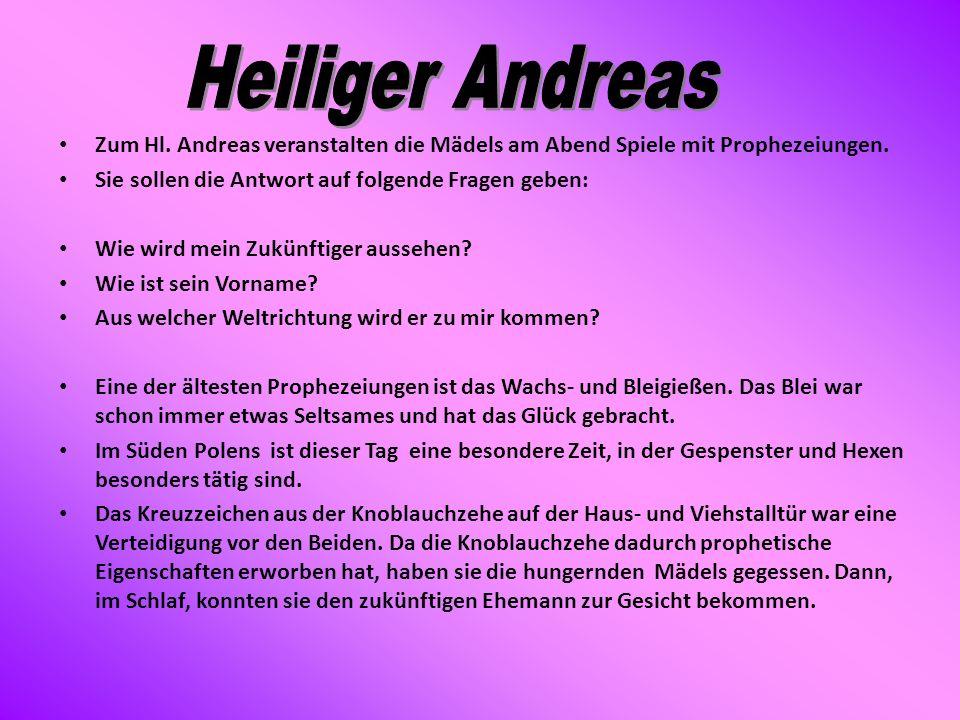 Zum Hl. Andreas veranstalten die Mädels am Abend Spiele mit Prophezeiungen. Sie sollen die Antwort auf folgende Fragen geben: Wie wird mein Zukünftige