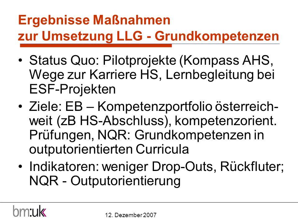 12. Dezember 2007 Ergebnisse Maßnahmen zur Umsetzung LLG - Grundkompetenzen Status Quo: Pilotprojekte (Kompass AHS, Wege zur Karriere HS, Lernbegleitu
