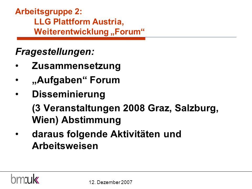 12. Dezember 2007 Arbeitsgruppe 2: LLG Plattform Austria, Weiterentwicklung Forum Fragestellungen: Zusammensetzung Aufgaben Forum Disseminierung (3 Ve