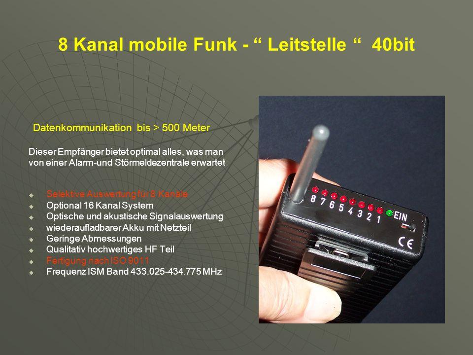 8 Kanal mobile Funk - Leitstelle 40bit Datenkommunikation bis > 500 Meter Dieser Empfänger bietet optimal alles, was man von einer Alarm-und Störmeldezentrale erwartet Selektive Auswertung für 8 Kanäle Optional 16 Kanal System Optische und akustische Signalauswertung wiederaufladbarer Akku mit Netzteil Geringe Abmessungen Qualitativ hochwertiges HF Teil Fertigung nach ISO 9011 Frequenz ISM Band 433.025-434.775 MHz