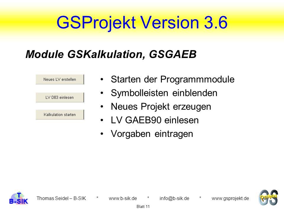 Thomas Seidel – B-SIK * www.b-sik.de * info@b-sik.de * www.gsprojekt.de Starten der Programmmodule Symbolleisten einblenden Neues Projekt erzeugen LV GAEB90 einlesen Vorgaben eintragen Blatt 11 GSProjekt Version 3.6 Module GSKalkulation, GSGAEB