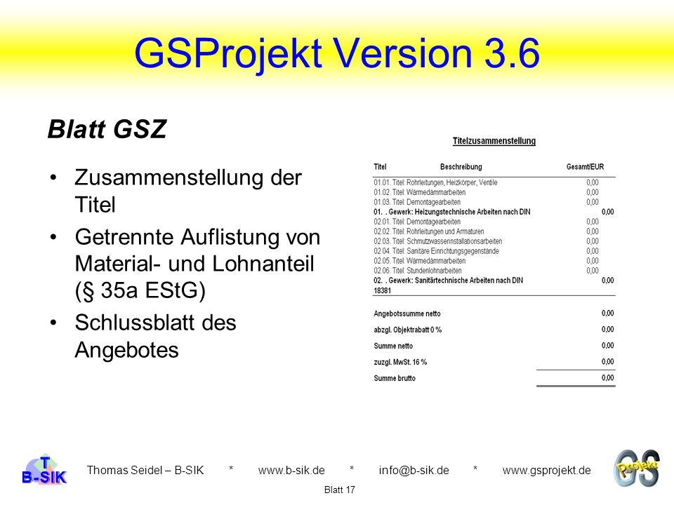 GSProjekt Version 3.6 Thomas Seidel – B-SIK * www.b-sik.de * info@b-sik.de * www.gsprojekt.de Zusammenstellung der Titel Getrennte Auflistung von Material- und Lohnanteil (§ 35a EStG) Schlussblatt des Angebotes Blatt 17 Blatt GSZ