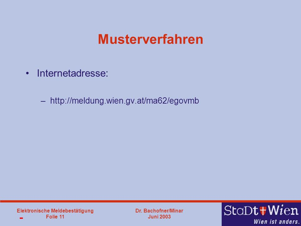 Dr. Bachofner/Minar Juni 2003 Elektronische Meldebestätigung Folie 11 Musterverfahren Internetadresse: –http://meldung.wien.gv.at/ma62/egovmb