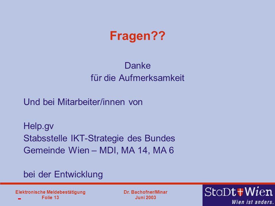 Dr. Bachofner/Minar Juni 2003 Elektronische Meldebestätigung Folie 13 Fragen?? Danke für die Aufmerksamkeit Und bei Mitarbeiter/innen von Help.gv Stab