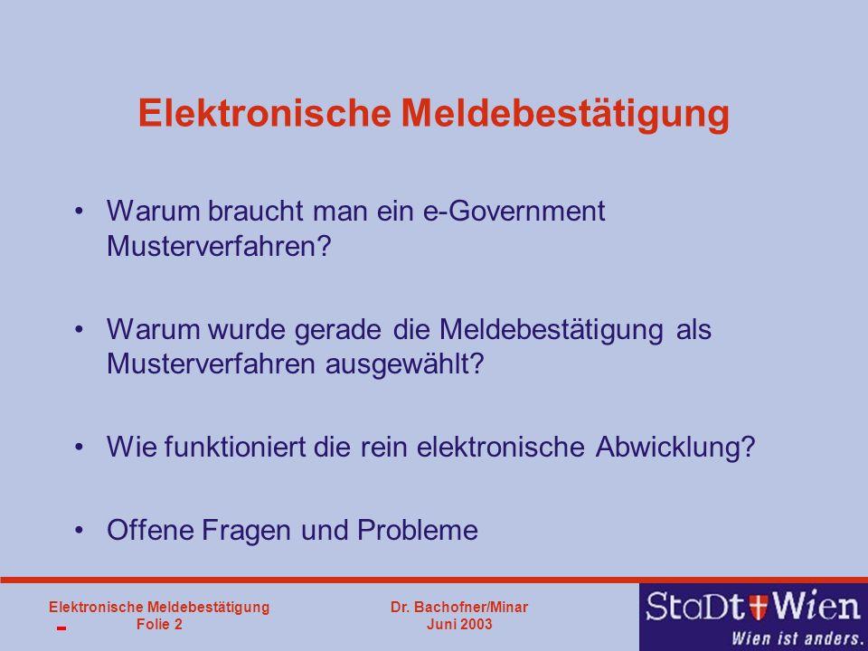 Dr. Bachofner/Minar Juni 2003 Elektronische Meldebestätigung Folie 2 Elektronische Meldebestätigung Warum braucht man ein e-Government Musterverfahren
