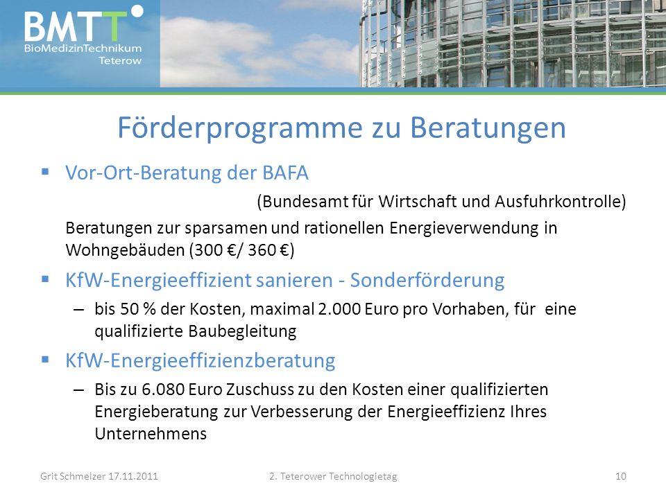 Förderprogramme zu Beratungen Vor-Ort-Beratung der BAFA (Bundesamt für Wirtschaft und Ausfuhrkontrolle) Beratungen zur sparsamen und rationellen Energieverwendung in Wohngebäuden (300 / 360 ) KfW-Energieeffizient sanieren - Sonderförderung – bis 50 % der Kosten, maximal 2.000 Euro pro Vorhaben, für eine qualifizierte Baubegleitung KfW-Energieeffizienzberatung – Bis zu 6.080 Euro Zuschuss zu den Kosten einer qualifizierten Energieberatung zur Verbesserung der Energieeffizienz Ihres Unternehmens Grit Schmelzer 17.11.20112.