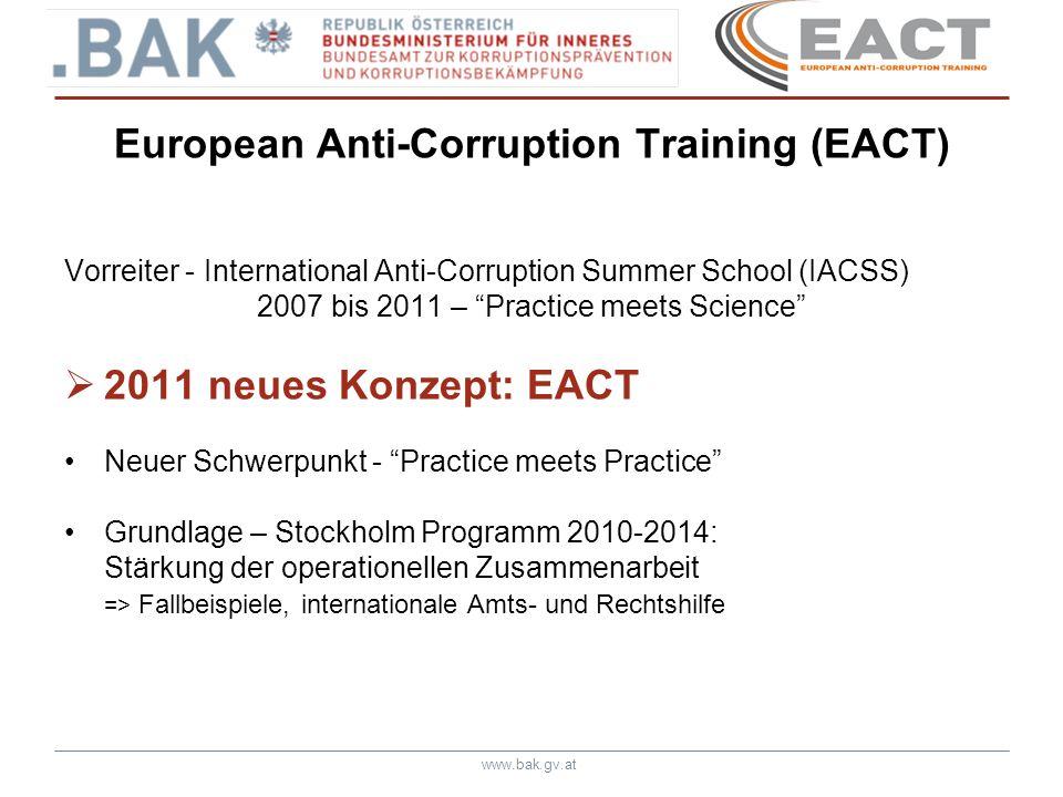 www.bak.gv.at European Anti-Corruption Training (EACT) Initiative - BAK Projektpartner – Slowenien, Slowakei - Slowenische Kommission für Korruptionsprävention (KPK) - Slowenische Ermittlungseinheit des Innenministeriums (NPU) - Slowakische Antikorruptionseinheit (UBPK) Memorandum zur Kooperation Zeitdauer: 2011-2013 Finanzierung: EU-Subvention: ISEC – Prävention und Bekämpfung von Verbrechen