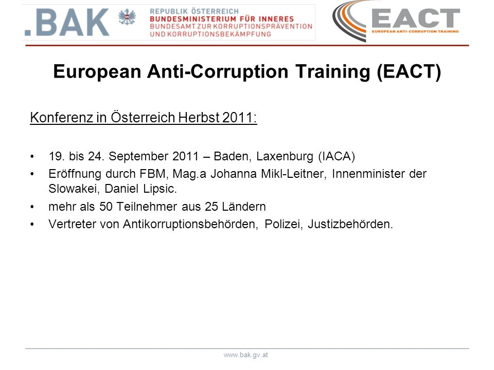 www.bak.gv.at European Anti-Corruption Training (EACT) Konferenz in Österreich Herbst 2011: 19. bis 24. September 2011 – Baden, Laxenburg (IACA) Eröff
