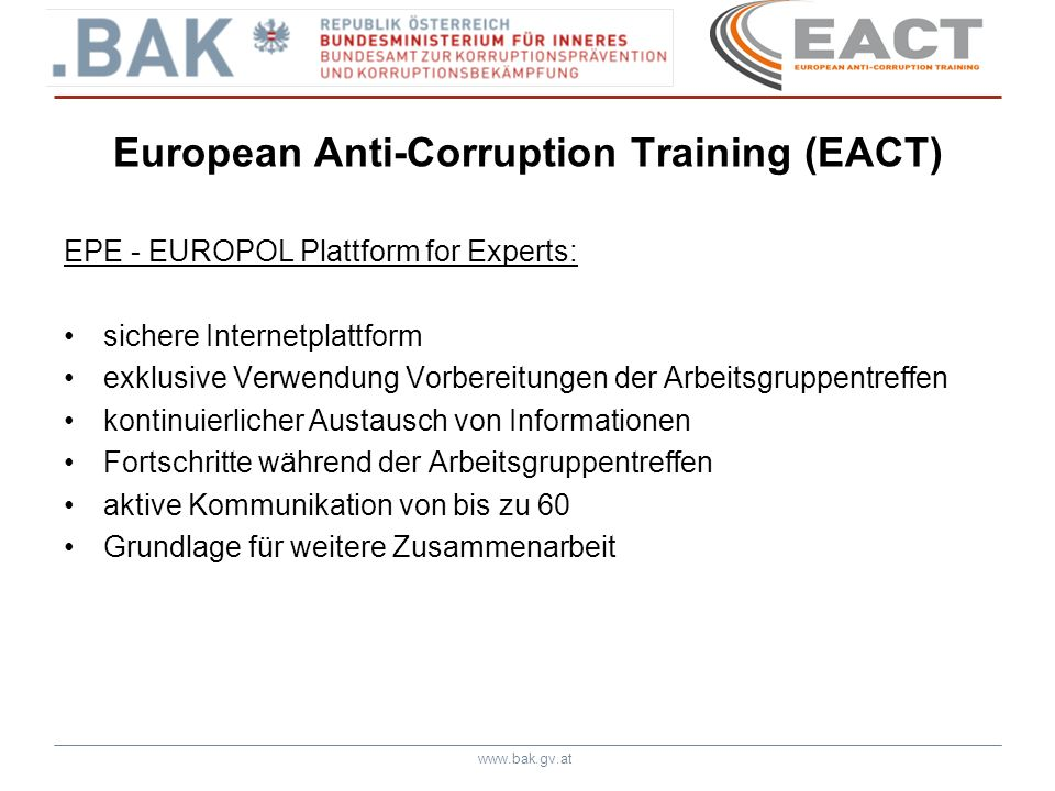www.bak.gv.at European Anti-Corruption Training (EACT) EPE - EUROPOL Plattform for Experts: sichere Internetplattform exklusive Verwendung Vorbereitun