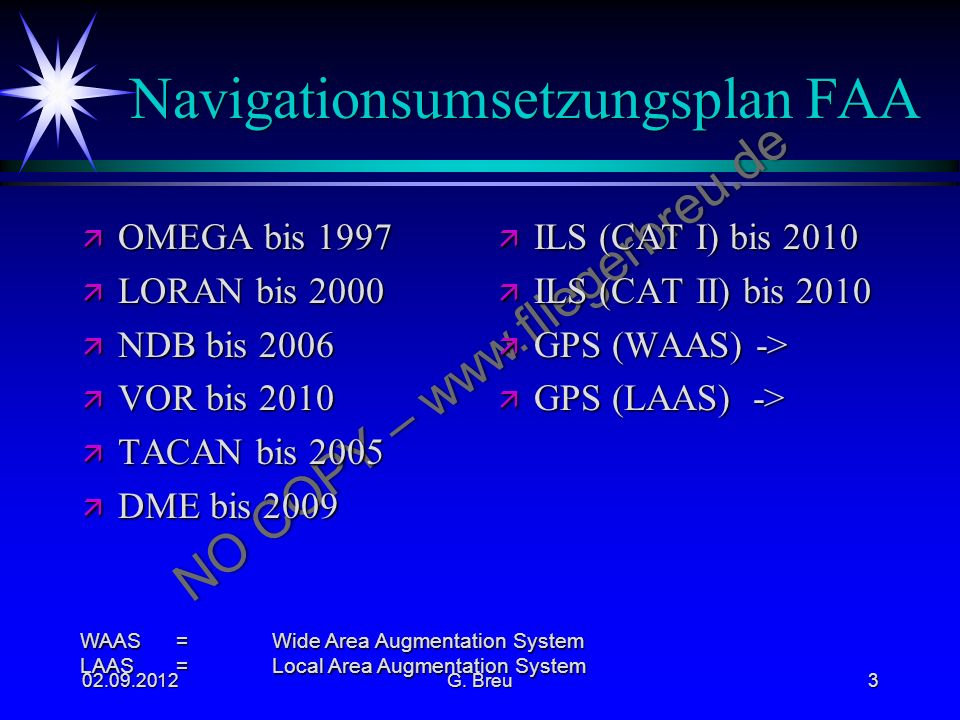 NO COPY – www.fliegerbreu.de Navigationsumsetzungsplan FAA ä OMEGA bis 1997 ä LORAN bis 2000 ä NDB bis 2006 ä VOR bis 2010 ä TACAN bis 2005 ä DME bis 2009 ä ILS (CAT I) bis 2010 ä ILS (CAT II) bis 2010 ä GPS (WAAS) -> ä GPS (LAAS) -> WAAS=Wide Area Augmentation System LAAS =Local Area Augmentation System 02.09.2012G.